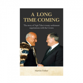 A Long Time Coming The Story Of Ngāi Tahu's Treaty Settlement Negotiations With The Crown